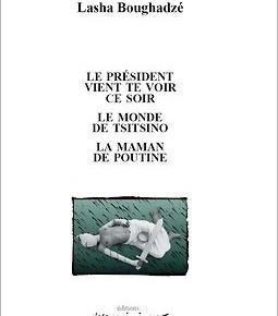 « Le Président vient te voir ce soir », « Le monde de Tsitsino », La maman de Poutine » de Lasha Boughadzé